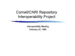 CornellCNRI Repository Interoperability Project Interoperability Meeting February 24