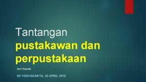 Tantangan pustakawan dan perpustakaan Ida F Priyanto ISI