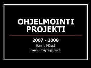OHJELMOINTI PROJEKTI 2007 2008 Hannu Myr hannu mayrauku