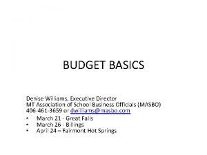 BUDGET BASICS Denise Williams Executive Director MT Association