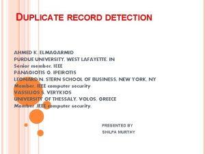 DUPLICATE RECORD DETECTION AHMED K ELMAGARMID PURDUE UNIVERSITY