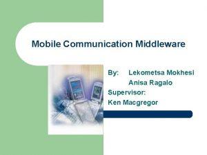 Mobile Communication Middleware By Lekometsa Mokhesi Anisa Ragalo