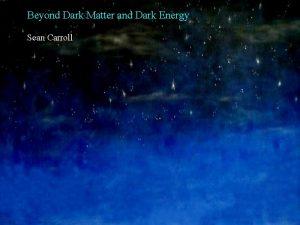 Beyond Dark Matter and Dark Energy Sean Carroll