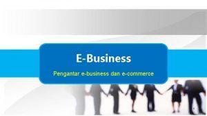 EBusiness Pengantar ebusiness dan ecommerce 1 Introduction to