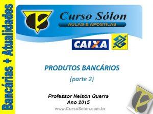 PRODUTOS BANCRIOS parte 2 Professor Nelson Guerra Ano