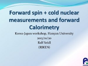 Forward spin cold nuclear measurements and forward Calorimetry