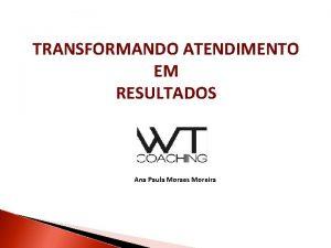 TRANSFORMANDO ATENDIMENTO EM RESULTADOS Ana Paula Moraes Moreira