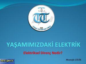 YAAMIMIZDAK ELEKTRK Elektriksel Diren Nedir Mustafa ELK letken