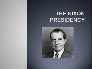 THE NIXON PRESIDENCY Elected in 1968 R reelected