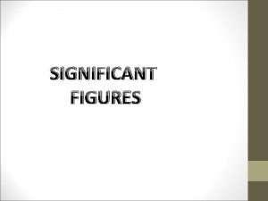 SIGNIFICANT FIGURES What are Significant Figures The significant