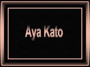 Aya Kato nasceu em Aichi Japo em 14
