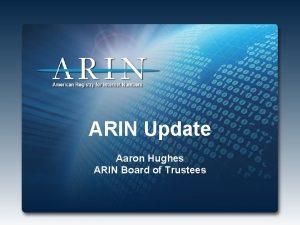 ARIN Update Aaron Hughes ARIN Board of Trustees