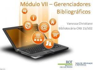 Mdulo VII Gerenciadores Bibliogrficos Vanessa Christiane Bibliotecria CRB