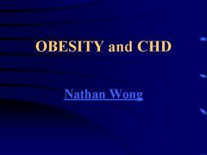 OBESITY and CHD Nathan Wong OBESITY AHA and