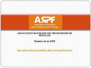 ASSOCIATION ROUMAINE DES PROFESSEURS DE FRANAIS Membre de
