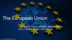 The European Union HISTORICAL DEVELOPMENT INSTITUTIONS FUNCTIONING AND
