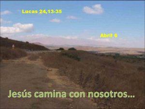 Lucas 24 13 35 Abril 6 Jess camina