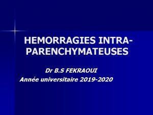 HEMORRAGIES INTRA PARENCHYMATEUSES Dr B S FEKRAOUI Anne