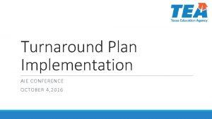 Turnaround Plan Implementation AIE CONFERENCE OCTOBER 4 2016