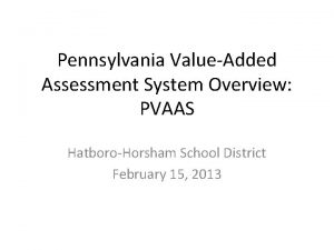 Pennsylvania ValueAdded Assessment System Overview PVAAS HatboroHorsham School
