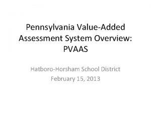 Pennsylvania ValueAdded Assessment System Overview PVAAS HatboroHorsham School