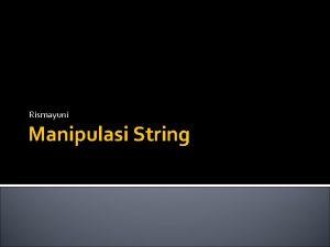 Rismayuni Manipulasi String Manipulasi String Pengerjaan suatu string