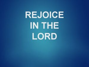 REJOICE IN THE LORD REJOICE IN THE LORD