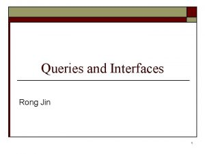 Queries and Interfaces Rong Jin 1 Queries and