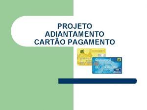 PROJETO ADIANTAMENTO CARTO PAGAMENTO PROJETO CARTO DE PAGAMENTO
