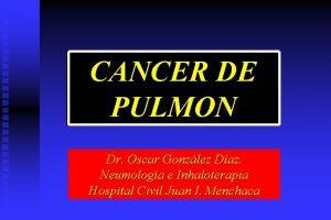 CANCER DE PULMON Dr Oscar Gonzlez Daz Neumologa