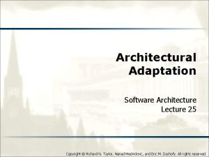 Architectural Adaptation Software Architecture Lecture 25 Copyright Richard