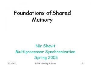 Foundations of Shared Memory Nir Shavit Multiprocessor Synchronization