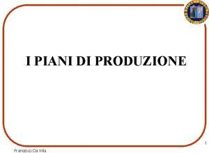 I PIANI DI PRODUZIONE 1 Francesco Da Villa