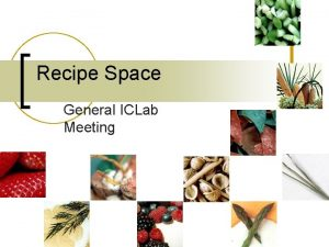 Recipe Space General ICLab Meeting We are examining