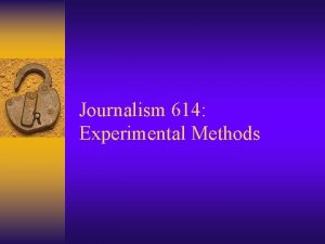 Journalism 614 Experimental Methods Experimental Research Take some