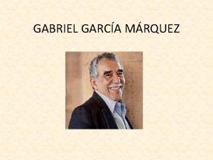 GABRIEL GARCA MRQUEZ BIOGRAFA Su nombre Gabriel Jos