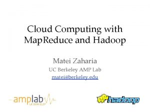 Cloud Computing with Map Reduce and Hadoop Matei
