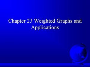 Chapter 23 Weighted Graphs and Applications 1 Weighted