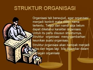 STRUKTUR ORGANISASI Organisasi tak berwujud agar organisasi menjadi