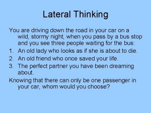 Lateral Thinking You are driving down the road
