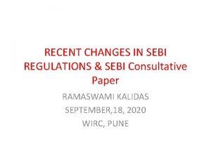 RECENT CHANGES IN SEBI REGULATIONS SEBI Consultative Paper