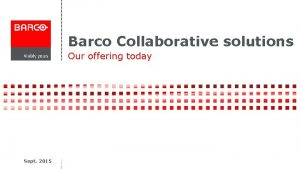 Barco Collaborative solutions Our offering today Sept 2015