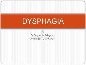 DYSPHAGIA By Dr Olayiwola Adeyemi NITMED TUTORIALS ANATOMY
