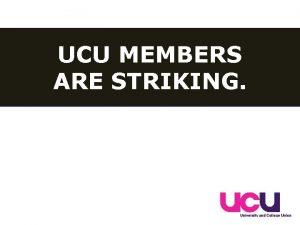 UCU MEMBERS ARE STRIKING UCU MEMBERS ARE STRIKING