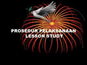 PROSEDUR PELAKSANAAN LESSON STUDY Lesson Study adalah suatu
