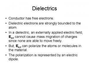 Dielectrics Conductor has free electrons Dielectric electrons are