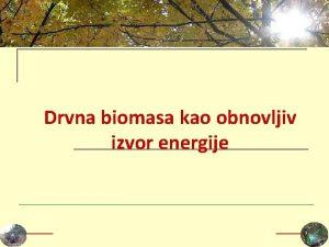 Drvna biomasa kao obnovljiv izvor energije Klasifikacija drvne