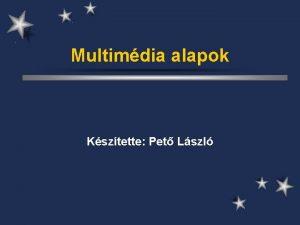 Multimdia alapok Ksztette Pet Lszl Multimdia Bemutatkszts ld