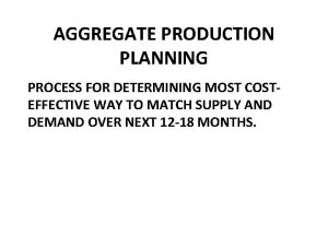 AGGREGATE PRODUCTION PLANNING PROCESS FOR DETERMINING MOST COSTEFFECTIVE