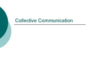 Collective Communication Collective Communication Collective communication is defined